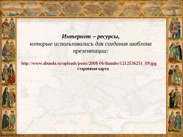 Интернет – ресурсы, которые использовались для создания шаблона презентации:  http://www.abunda.ru/uploads/posts/2008-06/thumbs/1212536251_09.jpg старинная карта