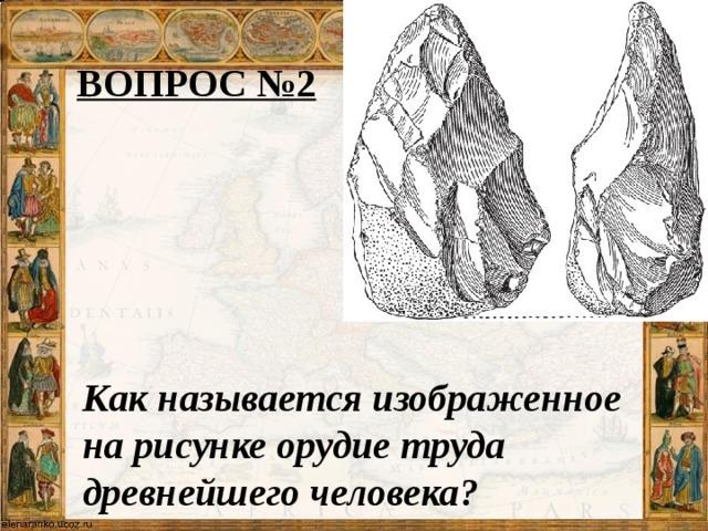 ВОПРОС №2 Как называется изображенное на рисунке орудие труда древнейшего человека?