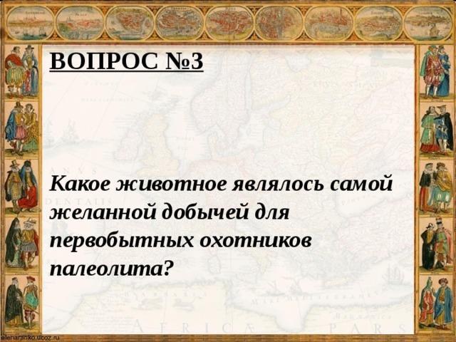 ВОПРОС №3   Какое животное являлось самой желанной добычей для первобытных охотников палеолита?