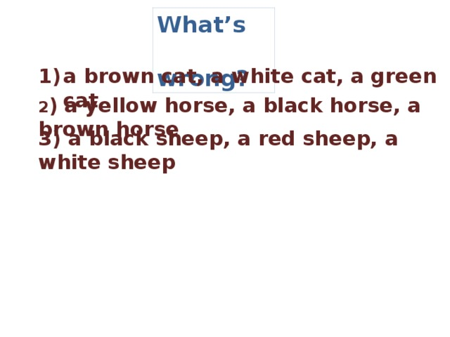 What's  wrong? a brown cat, a white cat, a green cat    2 ) a yellow horse, a black horse, a brown horse  3) a black sheep, a red sheep, a white sheep