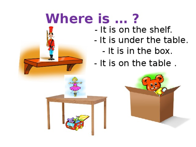 Where is … ? - It is on the shelf. - It is under the table. - It is in the box. - It is on the table .