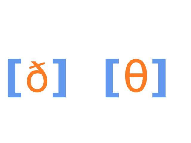 [ ð ] [ θ ]