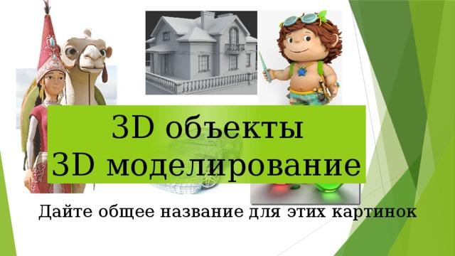 3D объекты 3D моделирование Дайте общее название для этих картинок