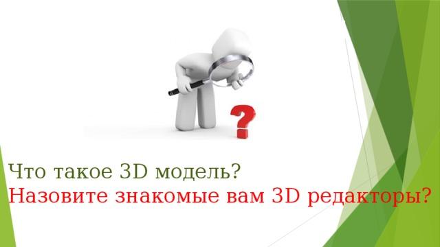 Что такое 3D модель? Назовите знакомые вам 3D редакторы?