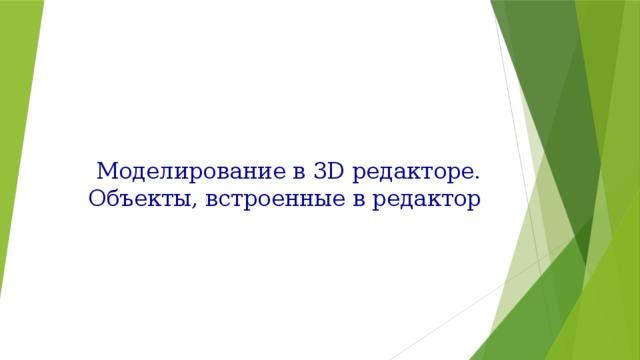 Моделирование в 3D редакторе. Объекты, встроенные в редактор