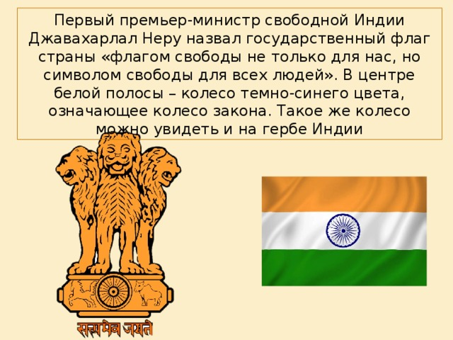 Первый премьер-министр свободной Индии Джавахарлал Неру назвал государственный флаг страны «флагом свободы не только для нас, но символом свободы для всех людей». В центре белой полосы – колесо темно-синего цвета, означающее колесо закона. Такое же колесо можно увидеть и на гербе Индии