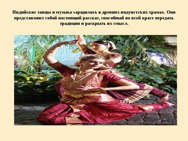 Индийские танцы и музыка зародились в древних индуистских храмах. Они представляют собой настоящий рассказ, способный во всей красе передать традиции и раскрыть их смысл.