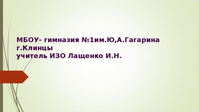МБОУ- гимназия №1им.Ю,А.Гагарина г.Клинцы  учитель ИЗО Лащенко И.Н.