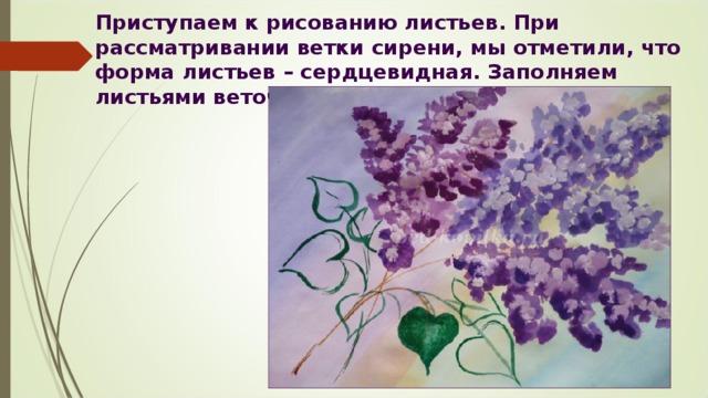 Приступаем к рисованию листьев. При рассматривании ветки сирени, мы отметили, что форма листьев – сердцевидная. Заполняем листьями веточки зелёного цвета. (Рис.6)