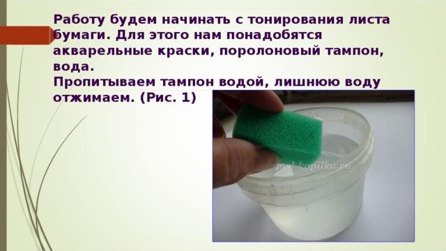 Работу будем начинать с тонирования листа бумаги. Для этого нам понадобятся акварельные краски, поролоновый тампон, вода.  Пропитываем тампон водой, лишнюю воду отжимаем. (Рис. 1)