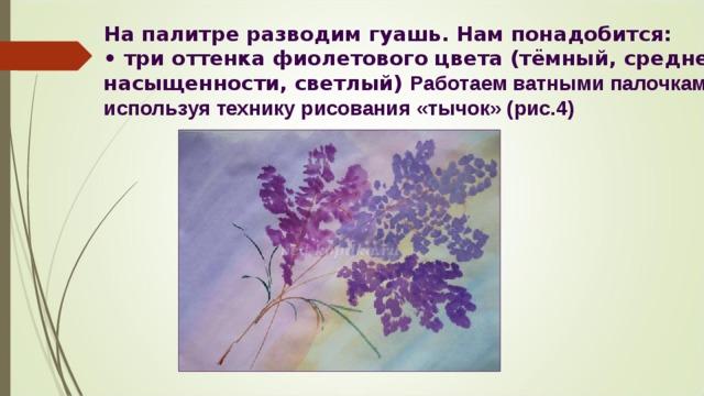 На палитре разводим гуашь. Нам понадобится:  • три оттенка фиолетового цвета (тёмный, средней насыщенности, светлый) Работаем ватными палочками, используя технику рисования «тычок» (рис.4)