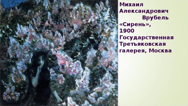 Михаил Александрович Врубель  «Сирень»,  1900  Государственная Третьяковская галерея, Москва Врубель