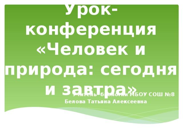 Урок-конференция «Человек и природа: сегодня и завтра» Учитель биологии МБОУ СОШ №8 Белова Татьяна Алексеевна