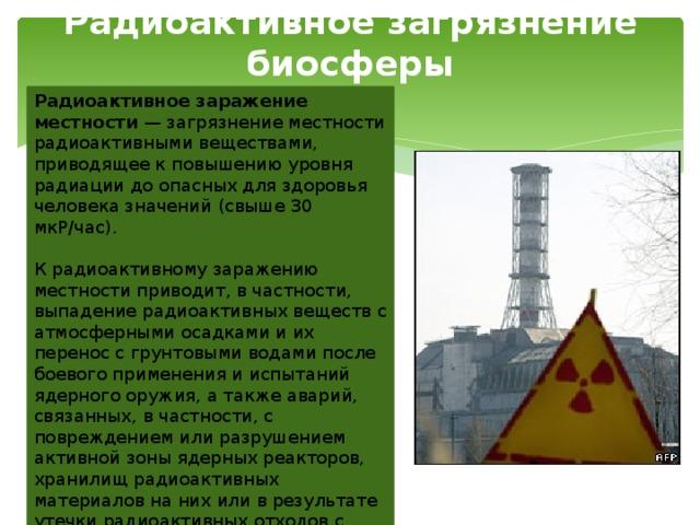Радиоактивное загрязнение биосферы Радиоактивное заражение местности — загрязнение местности радиоактивными веществами, приводящее к повышению уровня радиации до опасных для здоровья человека значений (свыше 30 мкР/час). К радиоактивному заражению местности приводит, в частности, выпадение радиоактивных веществ с атмосферными осадками и их перенос с грунтовыми водами после боевого применения и испытаний ядерного оружия, а также аварий, связанных, в частности, с повреждением или разрушением активной зоны ядерных реакторов, хранилищ радиоактивных материалов на них или в результате утечки радиоактивных отходов с предприятий, занимающихся их хранением или утилизацией.