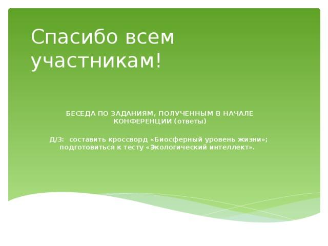 Спасибо всем участникам! БЕСЕДА ПО ЗАДАНИЯМ, ПОЛУЧЕННЫМ В НАЧАЛЕ КОНФЕРЕНЦИИ (ответы)  Д/З: составить кроссворд «Биосферный уровень жизни»; подготовиться к тесту «Экологический интеллект».