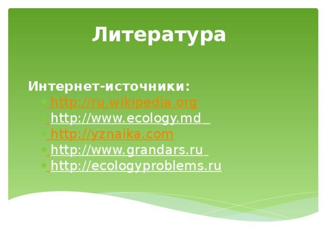 Литература Интернет-источники: http:/ /ru.wikipedia.org  http://www.ecology.md  http:// yznaika.com  http://www.grandars.ru   http://ecologyproblems.ru  http:/ /ru.wikipedia.org  http://www.ecology.md  http:// yznaika.com  http://www.grandars.ru   http://ecologyproblems.ru