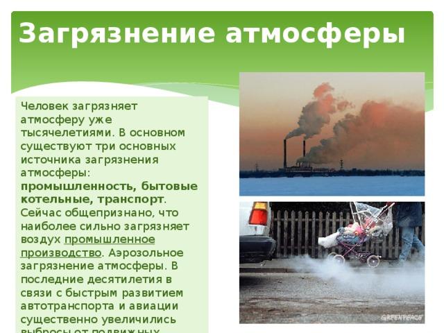 Загрязнение атмосферы Человек загрязняет атмосферу уже тысячелетиями. В основном существуют три основных источника загрязнения атмосферы: промышленность, бытовые котельные, транспорт . Сейчас общепризнано, что наиболее сильно загрязняет воздух промышленное производство . Аэрозольное загрязнение атмосферы. В последние десятилетия в связи с быстрым развитием автотранспорта и авиации существенно увеличились выбросы от подвижных источников: автомобилей, тепловозов и самолетов.