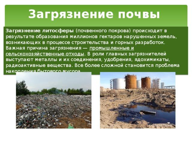 Загрязнение почвы Загрязнение литосферы (почвенного покрова) происходит в результате образования миллионов гектаров нарушенных земель, возникающих в процессе строительства и горных разработок. Важная причина загрязнения — промышленные и сельскохозяйственные отходы . В роли главных загрязнителей выступают металлы и их соединения, удобрения, ядохимикаты, радиоактивные вещества. Все более сложной становится проблема накопления бытового мусора.