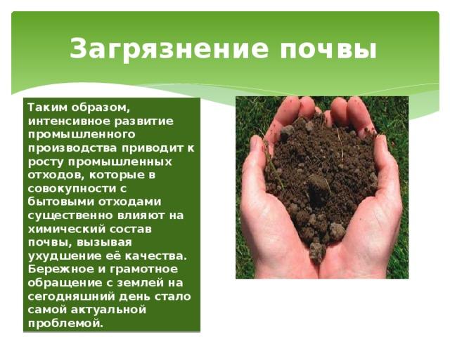 Загрязнение почвы Таким образом, интенсивное развитие промышленного производства приводит к росту промышленных отходов, которые в совокупности с бытовыми отходами существенно влияют на химический состав почвы, вызывая ухудшение её качества. Бережное и грамотное обращение с землей на сегодняшний день стало самой актуальной проблемой.