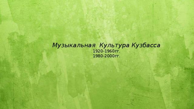 Музыкальная Культура Кузбасса  1920-1960гг.  1980-2000гг.