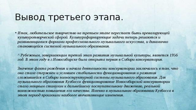 Вывод третьего этапа. Итак, любительское творчество на третьем этапе перестает быть превалирующей культуротворческой сферой. Культуроформирующие задачи теперь решаются и развивающимися формами профессионального музыкального искусства, и динамично становящейся системой музыкального образования.   ^Рубежным, завершающим третий этап развития музыкальной культуры, является 1956 год. В этом году в г.Новосибирске была открыта первая в Сибири консерватория.   Значение факта рождения и начала деятельности консерватории заключалось в том, что она стала стержнем и условием стабильности функционирования и развития сложившейся в Сибири полноструктурной системы музыкального образования. Для музыкального образования Кузбасса функционирование Новосибирской консерватории стало мощным стимулом к дальнейшему поступательному движению, реальной возможностью повышения его качества. Именно в музыкальном образовании Кузбасса в этот период произошли наиболее впечатляющие изменения.