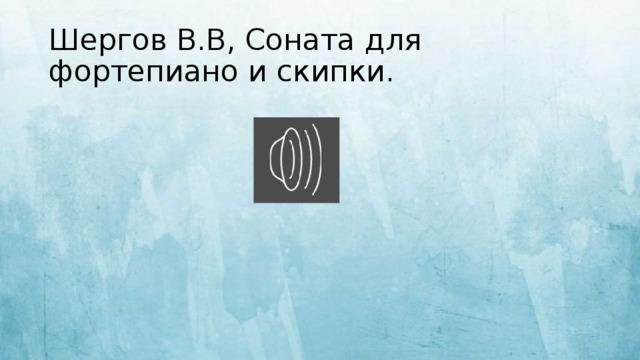 Шергов В.В, Соната для фортепиано и скипки.