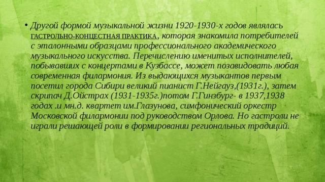 Другой формой музыкальной жизни 1920-1930-х годов являлась ГАСТРОЛЬНО-КОНЦЕСТНАЯ ПРАКТИКА , которая знакомила потребителей с эталонными образцами профессионального академического музыкального искусства. Перечислению именитых исполнителей, побывавших с концертами в Кузбассе, может позавидовать любая современная филармония. Из выдающихся музыкантов первым посетил города Сибири великий пианист Г.Нейгауз,(1931г.), затем скрипач Д.Ойстрах (1931-1935г.)потом Г.Гинзбург- в 1937,1938 годах .и мн.д. квартет им.Глазунова, симфонический оркестр Московской филармонии под руководством Орлова. Но гастроли не играли решающей роли в формировании региональных традиций.