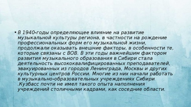 В 1940-годы определяющее влияние на развитие музыкальной культуры региона, в частности на рождение профессиональных форм его музыкальной жизни, продолжали оказывать внешние факторы, в особенности те, которые связаны с ВОВ. В эти годы важнейшим фактором развития музыкального образования в Сибири стала деятельность высококвалифицированных преподавателей, эвакуированных из городов Ленинграда, Москвы и других культурных центров России. Многие из них начали работать в музыкально-образовательных учреждениях Сибири .Кузбасс почти не имел такого опыта наполнения учреждений столичными кадрами, как соседние области.