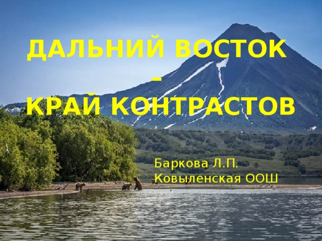 ДАЛЬНИЙ ВОСТОК  –  КРАЙ КОНТРАСТОВ Баркова Л.П. Ковыленская ООШ