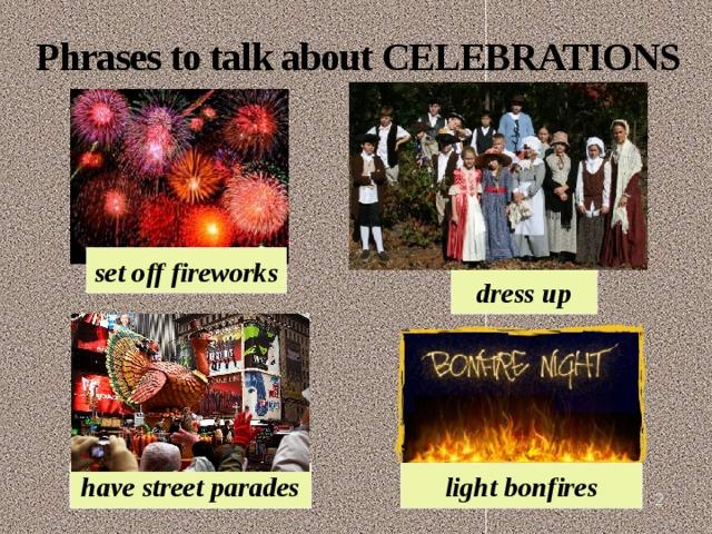 Phrases to talk about CELEBRATIONS set off fireworks dress up light bonfires have street parades