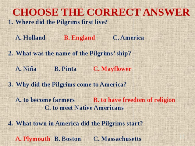CHOOSE THE CORRECT ANSWER Where did the Pilgrims first live?   A. Holland   B. England   C. America  2. What was the name of the Pilgrims' ship?   A. Niña   B. Pinta   C. Mayflower  3. Why did the Pilgrims come to America?   A. to become farmers   B. to have freedom of religion     C. to meet Native Americans  4. What town in America did the Pilgrims start?   A. Plymouth  B. Boston   C. Massachusetts