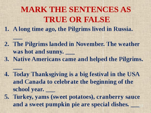 MARK THE SENTENCES AS TRUE OR FALSE A long time ago, the Pilgrims lived in Russia. ___ The Pilgrims landed in November. The weather was hot and sunny. ___ Native Americans came and helped the Pilgrims. ___ Today Thanksgiving is a big festival in the USA and Canada to celebrate the beginning of the school year. ___ Turkey, yams (sweet potatoes), cranberry sauce and a sweet pumpkin pie are special dishes. ___