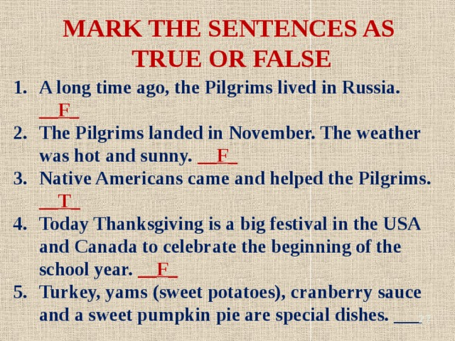 MARK THE SENTENCES AS TRUE OR FALSE A long time ago, the Pilgrims lived in Russia. __F_ The Pilgrims landed in November. The weather was hot and sunny. __F_ Native Americans came and helped the Pilgrims. __T_ Today Thanksgiving is a big festival in the USA and Canada to celebrate the beginning of the school year. __F_ Turkey, yams (sweet potatoes), cranberry sauce and a sweet pumpkin pie are special dishes. ___