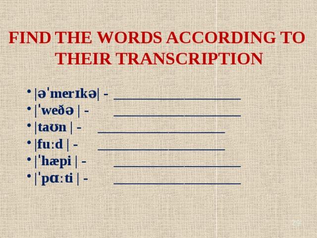 FIND THE WORDS ACCORDING TO THEIR TRANSCRIPTION |əˈmerɪkə| -  __________________ |ˈweðə | -   __________________ |taʊn | -   __________________ |fuːd | -   __________________ |ˈhæpi | -   __________________ |ˈpɑːti | -   __________________