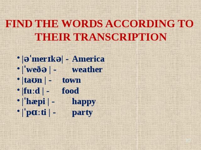 FIND THE WORDS ACCORDING TO THEIR TRANSCRIPTION |əˈmerɪkə| -  America |ˈweðə | -   weather |taʊn | -   town |fuːd | -   food |ˈhæpi | -   happy |ˈpɑːti | -   party