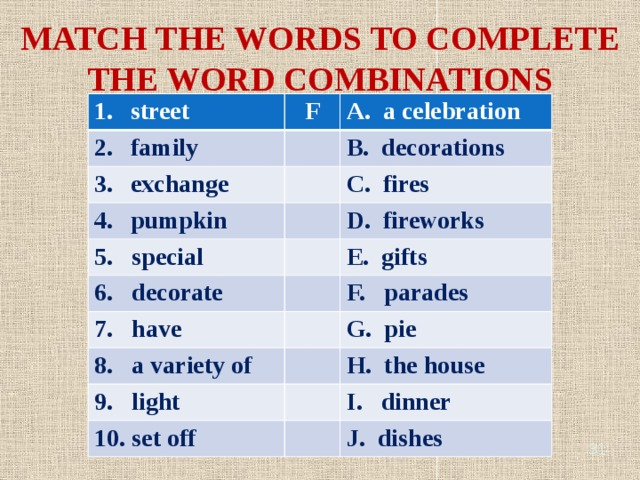 MATCH THE WORDS TO COMPLETE THE WORD COMBINATIONS street F family A. a celebration exchange B. decorations pumpkin C. fires 5. special D. fireworks 6. decorate 7. have E. gifts F. parades 8. a variety of G. pie 9. light H. the house 10. set off I. dinner J. dishes