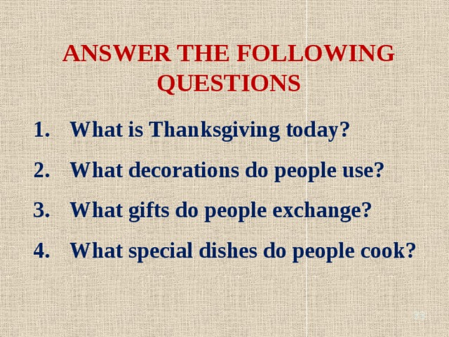 ANSWER THE FOLLOWING QUESTIONS What is Thanksgiving today? What decorations do people use? What gifts do people exchange? What special dishes do people cook?