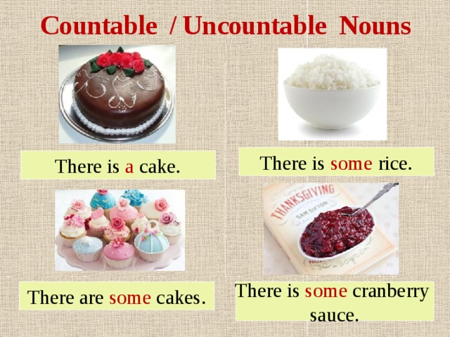 Countable / Uncountable Nouns There is some rice. There is a cake. There are some cakes. There is some cranberry sauce.