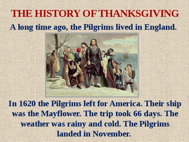 THE HISTORY OF THANKSGIVING A long time ago, the Pilgrims lived in England. In 1620 the Pilgrims left for America. Their ship was the Mayflower. The trip took 66 days. The weather was rainy and cold. The Pilgrims landed in November.