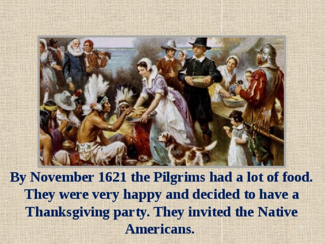 By November 1621 the Pilgrims had a lot of food. They were very happy and decided to have a Thanksgiving party. They invited the Native Americans.