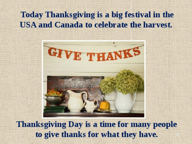 Today Thanksgiving is a big festival in the USA and Canada to celebrate the harvest. Thanksgiving Day is a time for many people to give thanks for what they have.