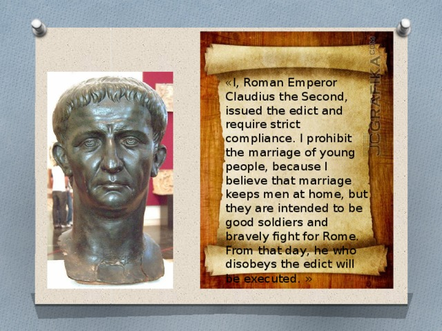 «I, Roman Emperor Claudius the Second, issued the edict and require strict compliance. I prohibit the marriage of young people, because I believe that marriage keeps men at home, but they are intended to be good soldiers and bravely fight for Rome. From that day, he who disobeys the edict will be executed. »