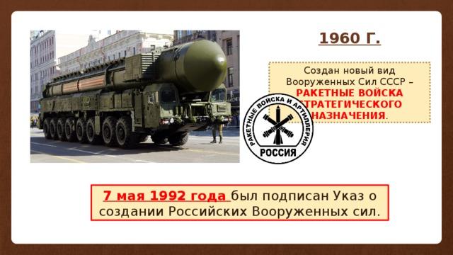 1960 Г. Создан новый вид Вооруженных Сил СССР – РАКЕТНЫЕ ВОЙСКА СТРАТЕГИЧЕСКОГО НАЗНАЧЕНИЯ . 7 мая 1992 года был подписан Указ о создании Российских Вооруженных сил.