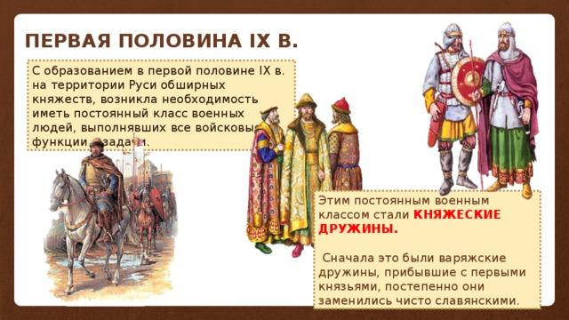 ПЕРВАЯ ПОЛОВИНА IX В. С образованием в первой половине IX в. на территории Руси обширных княжеств, возникла необходимость иметь постоянный класс военных людей, выполнявших все войсковые функции и задачи. Этим постоянным военным классом стали КНЯЖЕСКИЕ ДРУЖИНЫ.  Сначала это были варяжские дружины, прибывшие с первыми князьями, постепенно они заменились чисто славянскими.