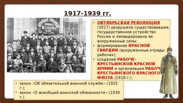 1917-1939 гг. ОКТЯБРЬСКАЯ РЕВОЛЮЦИЯ (1917) разрушила существовавшее государственное устройство России и ликвидировала ее вооруженные силы; формирование КРАСНОЙ ГВАРДИИ (вооруженные отряды рабочих); создание РАБОЧЕ-КРЕСТЬЯНСКОЙ КРАСНОЙ АРМИИ  и организация РАБОЧЕ-КРЕСТЬЯНСКОГО КРАСНОГО ФЛОТА  (1918 г.); закон «Об обязательной военной службе» (1925 г.); закон «О всеобщей воинской обязанности» (1939 г.).