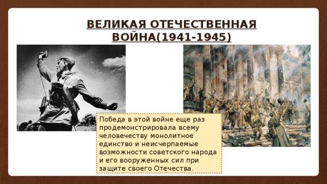 ВЕЛИКАЯ ОТЕЧЕСТВЕННАЯ ВОЙНА(1941-1945) Победа в этой войне еще раз продемонстрировала всему человечеству монолитное единство и неисчерпаемые возможности советского народа и его вооруженных сил при защите своего Отечества.