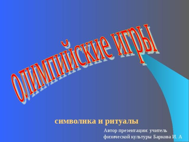 символика и ритуалы Автор презентации: учитель физической культуры Баркова И. А