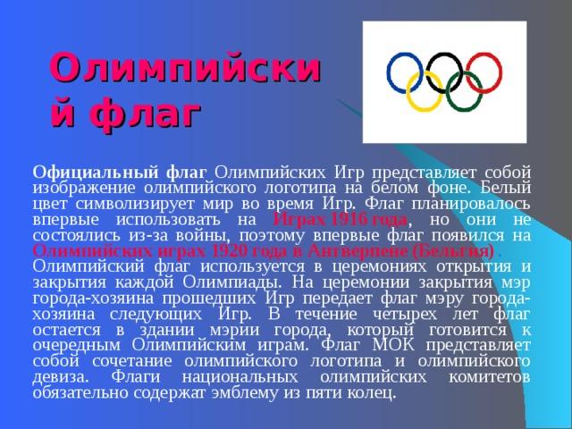 Олимпийский флаг   Официальный флаг Олимпийских Игр представляет собой изображение олимпийского логотипа на белом фоне. Белый цвет символизирует мир во время Игр. Флаг планировалось впервые использовать на Играх 1916 года , но они не состоялись из-за войны, поэтому впервые флаг появился на Олимпийских играх 1920 года в Антверпене (Бельгия) . Олимпийский флаг используется в церемониях открытия и закрытия каждой Олимпиады. На церемонии закрытия мэр города-хозяина прошедших Игр передает флаг мэру города-хозяина следующих Игр. В течение четырех лет флаг остается в здании мэрии города, который готовится к очередным Олимпийским играм. Флаг МОК представляет собой сочетание олимпийского логотипа и олимпийского девиза. Флаги национальных олимпийских комитетов обязательно содержат эмблему из пяти колец.