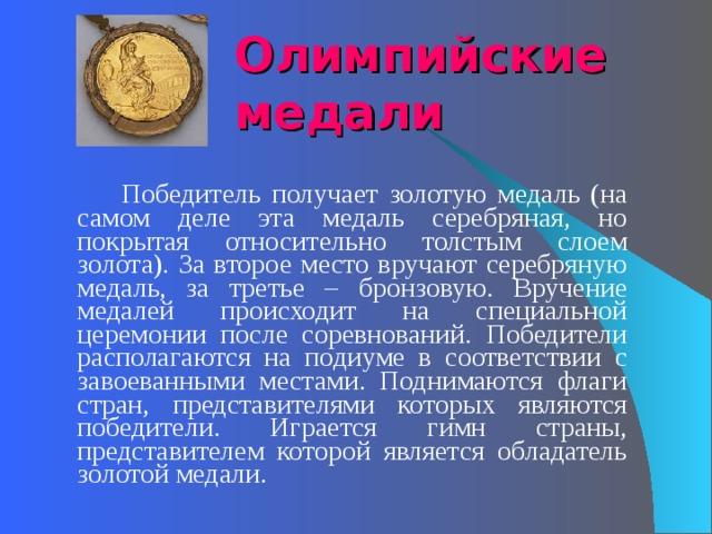 Олимпийские медали   Победитель получает золотую медаль (на самом деле эта медаль серебряная, но покрытая относительно толстым слоем золота). За второе место вручают серебряную медаль, за третье – бронзовую. Вручение медалей происходит на специальной церемонии после соревнований. Победители располагаются на подиуме в соответствии с завоеванными местами. Поднимаются флаги стран, представителями которых являются победители. Играется гимн страны, представителем которой является обладатель золотой медали.