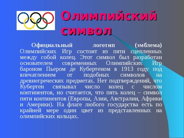 Олимпийский  символ     Официальный логотип (эмблема) Олимпийских Игр состоит из пяти сцепленных между собой колец. Этот символ был разработан основателем современных Олимпийских Игр бароном Пьером де Кубертеном в 1913 году под впечатлением от подобных символов на древнегреческих предметах. Нет подтверждений, что Кубертен связывал число колец с числом континентов, но считается, что пять колец – символ пяти континентов (Европы, Азии, Австралии, Африки и Америки). На флаге любого государства есть по крайней мере один цвет из представленных на олимпийских кольцах.